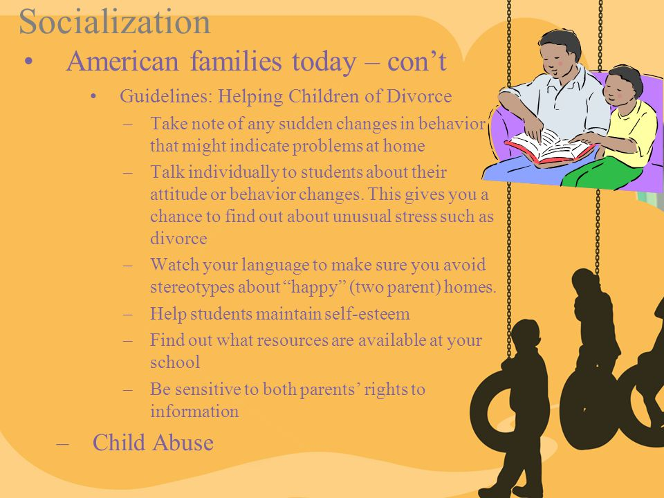 Socialization American families today – con't Guidelines: Helping Children of Divorce –Take note of any sudden changes in behavior that might indicate