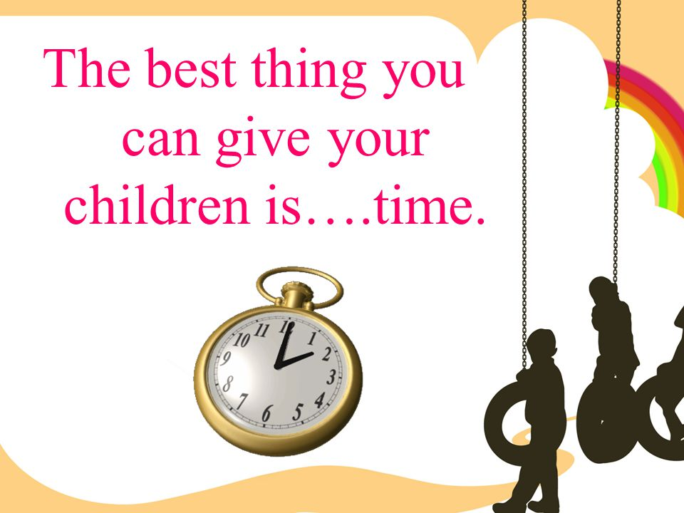 The best thing you can give your children is….time.