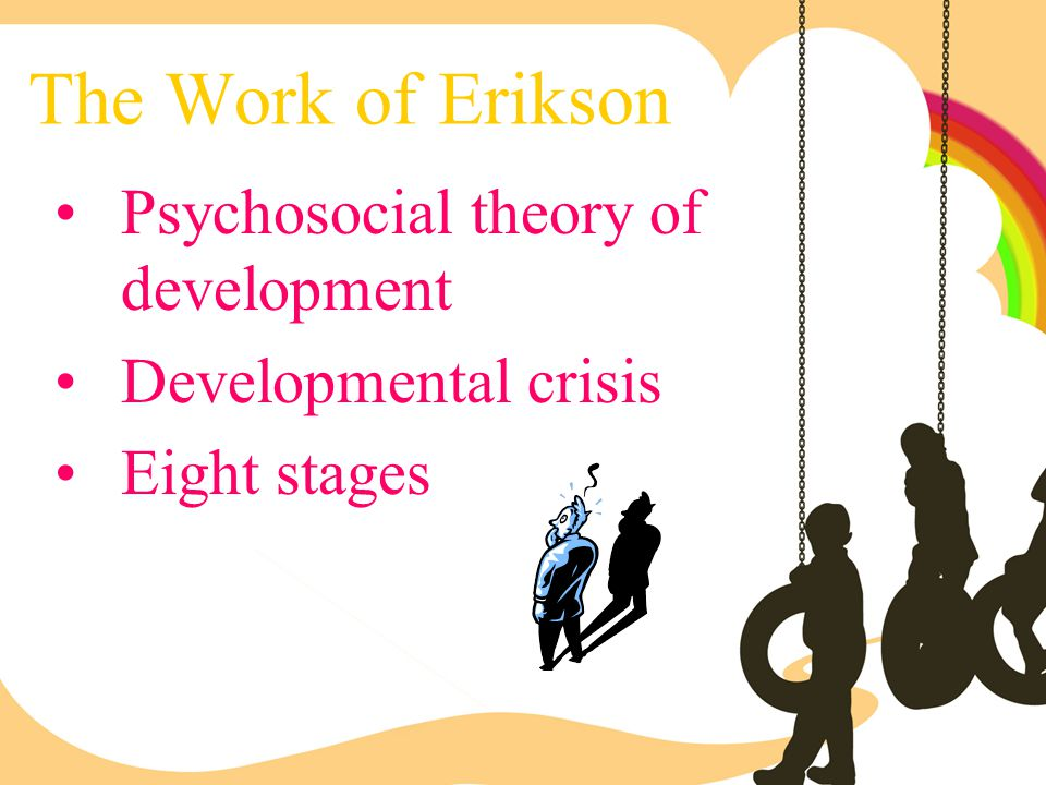 The Work of Erikson Psychosocial theory of development Developmental crisis Eight stages