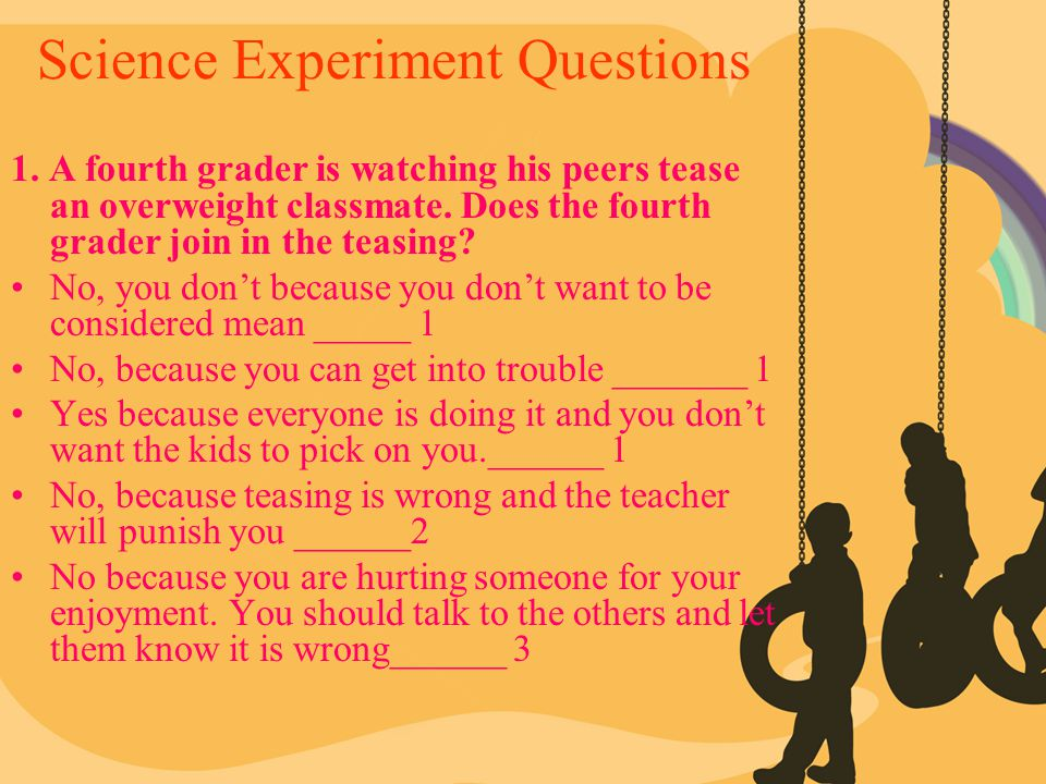Science Experiment Questions 1. A fourth grader is watching his peers tease an overweight classmate. Does the fourth grader join in the teasing? No, y