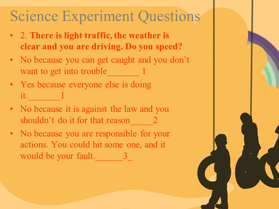 Science Experiment Questions 2. There is light traffic, the weather is clear and you are driving. Do you speed? No because you can get caught and you