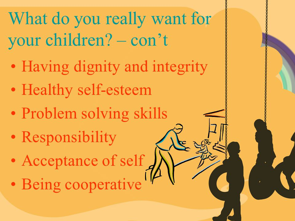 What do you really want for your children? – con't Having dignity and integrity Healthy self-esteem Problem solving skills Responsibility Acceptance o