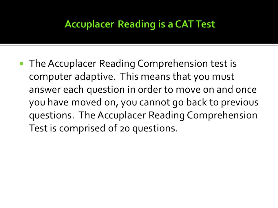  The Accuplacer Reading Comprehension test is computer adaptive.