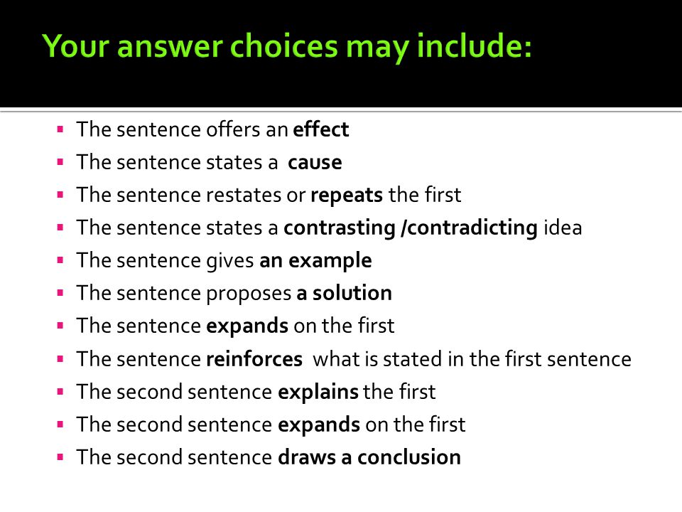  The sentence offers an effect  The sentence states a cause  The sentence restates or repeats the first  The sentence states a contrasting /contradicting idea  The sentence gives an example  The sentence proposes a solution  The sentence expands on the first  The sentence reinforces what is stated in the first sentence  The second sentence explains the first  The second sentence expands on the first  The second sentence draws a conclusion