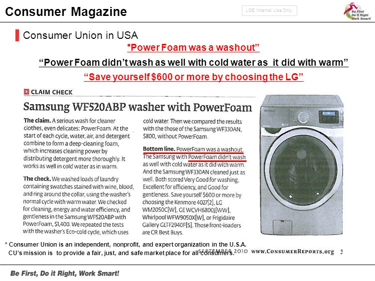 LGE Internal Use Only Power Foam was a washout Power Foam didn't wash as well with cold water as it did with warm Save yourself $600 or more by choosing the LG * Consumer Union is an independent, nonprofit, and expert organization in the U.S.A.
