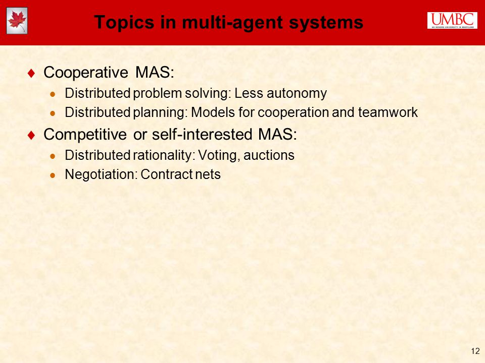 12 Topics in multi-agent systems  Cooperative MAS:  Distributed problem solving: Less autonomy  Distributed planning: Models for cooperation and teamwork  Competitive or self-interested MAS:  Distributed rationality: Voting, auctions  Negotiation: Contract nets
