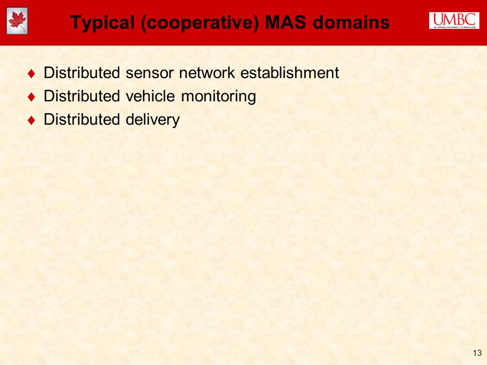 13 Typical (cooperative) MAS domains  Distributed sensor network establishment  Distributed vehicle monitoring  Distributed delivery