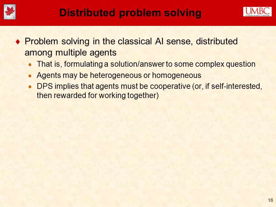16 Distributed problem solving  Problem solving in the classical AI sense, distributed among multiple agents  That is, formulating a solution/answer to some complex question  Agents may be heterogeneous or homogeneous  DPS implies that agents must be cooperative (or, if self-interested, then rewarded for working together)