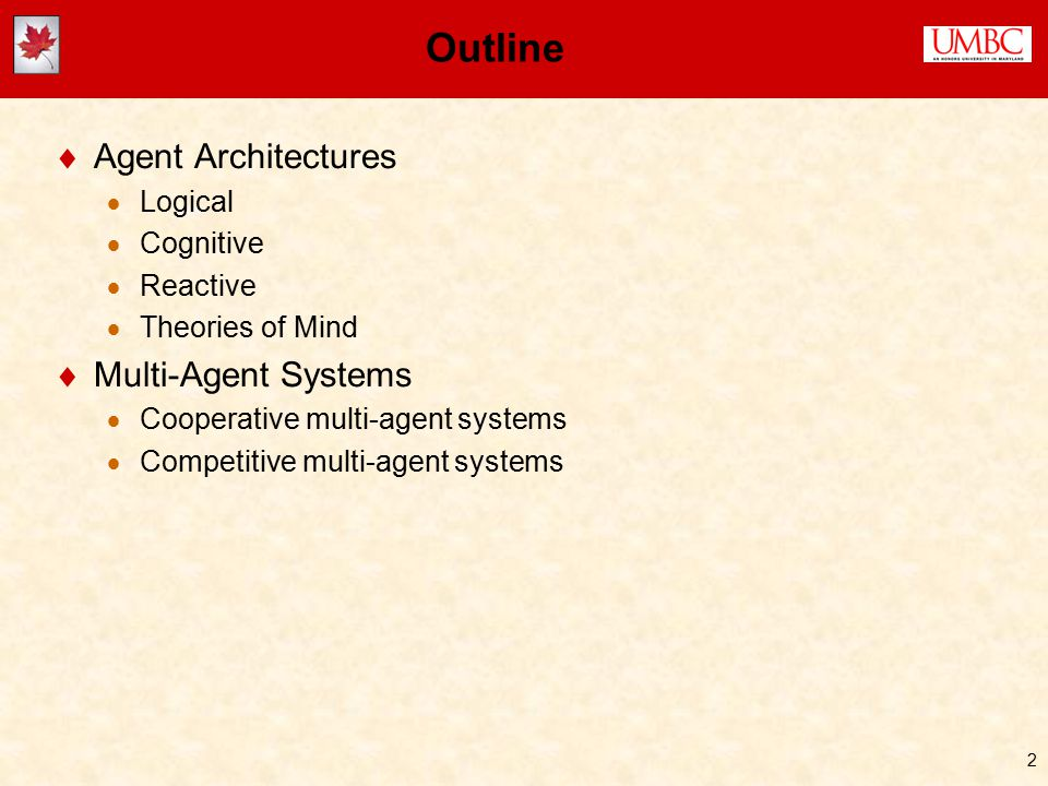 2 Outline  Agent Architectures  Logical  Cognitive  Reactive  Theories of Mind  Multi-Agent Systems  Cooperative multi-agent systems  Competitive multi-agent systems
