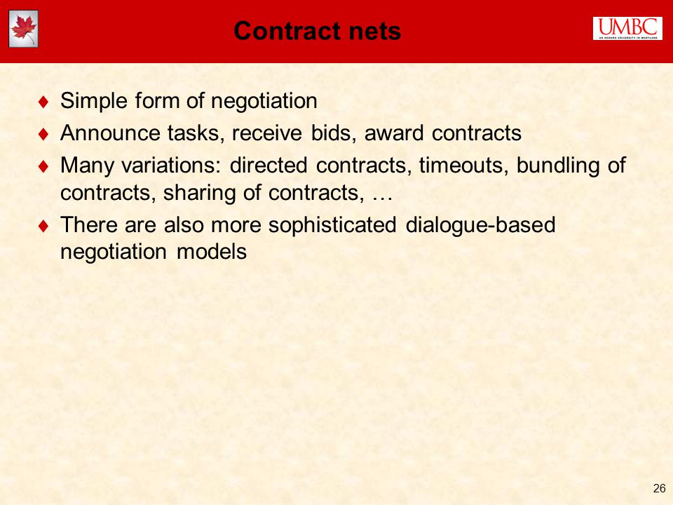 26 Contract nets  Simple form of negotiation  Announce tasks, receive bids, award contracts  Many variations: directed contracts, timeouts, bundling of contracts, sharing of contracts, …  There are also more sophisticated dialogue-based negotiation models