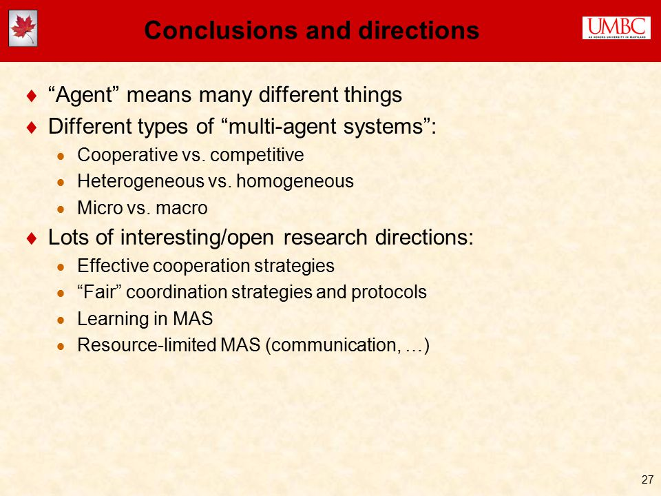 27 Conclusions and directions  Agent means many different things  Different types of multi-agent systems :  Cooperative vs.