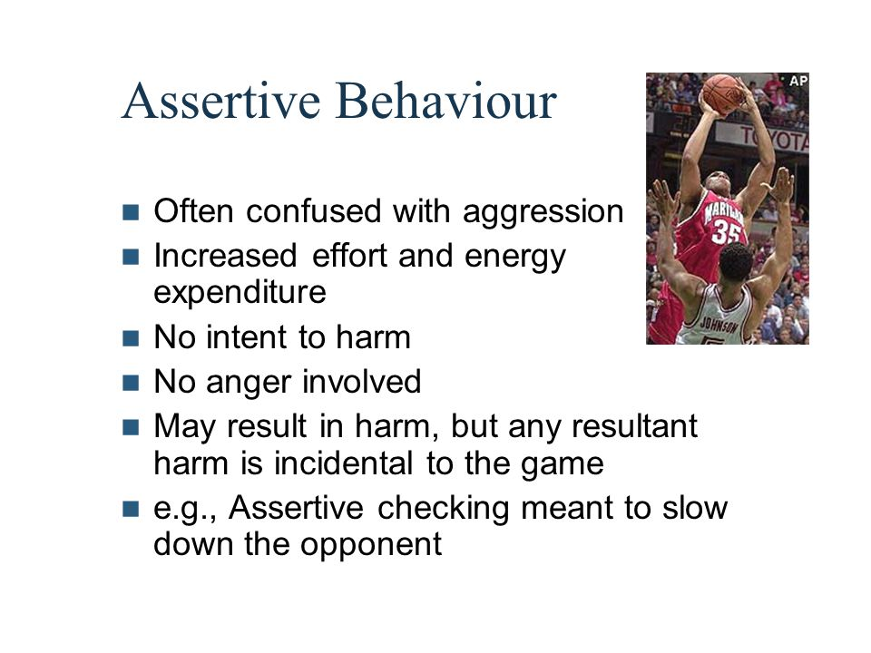 Assertive Behaviour Often confused with aggression Increased effort and energy expenditure No intent to harm No anger involved May result in harm, but