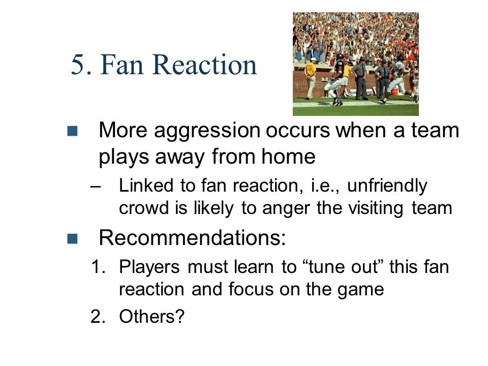 5. Fan Reaction More aggression occurs when a team plays away from home –Linked to fan reaction, i.e., unfriendly crowd is likely to anger the visitin