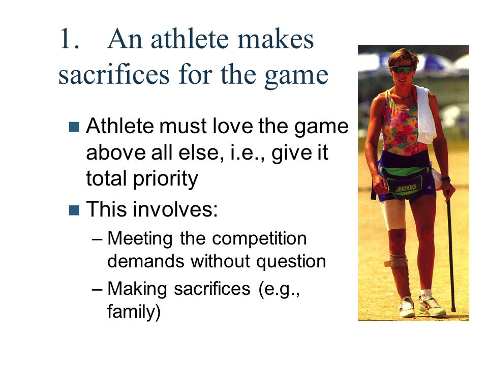 1. An athlete makes sacrifices for the game Athlete must love the game above all else, i.e., give it total priority This involves: –Meeting the compet