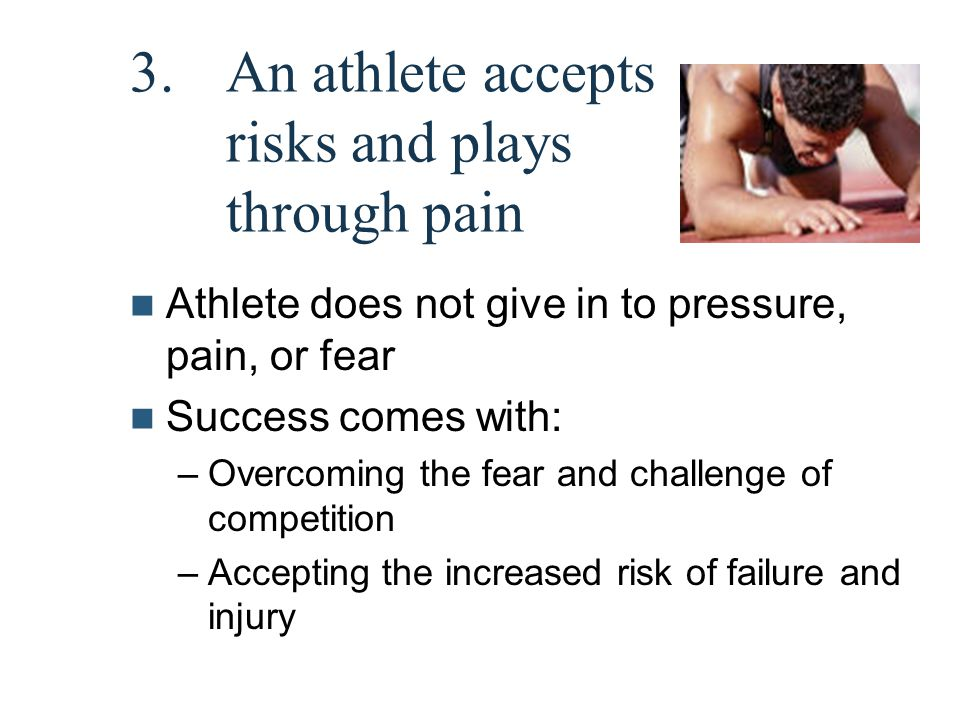 3.An athlete accepts risks and plays through pain Athlete does not give in to pressure, pain, or fear Success comes with: –Overcoming the fear and cha