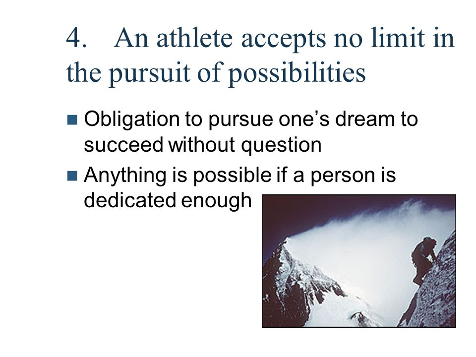 4.An athlete accepts no limit in the pursuit of possibilities Obligation to pursue one's dream to succeed without question Anything is possible if a p