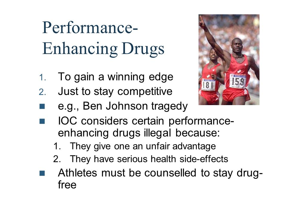 Performance- Enhancing Drugs 1. To gain a winning edge 2. Just to stay competitive e.g., Ben Johnson tragedy IOC considers certain performance- enhanc