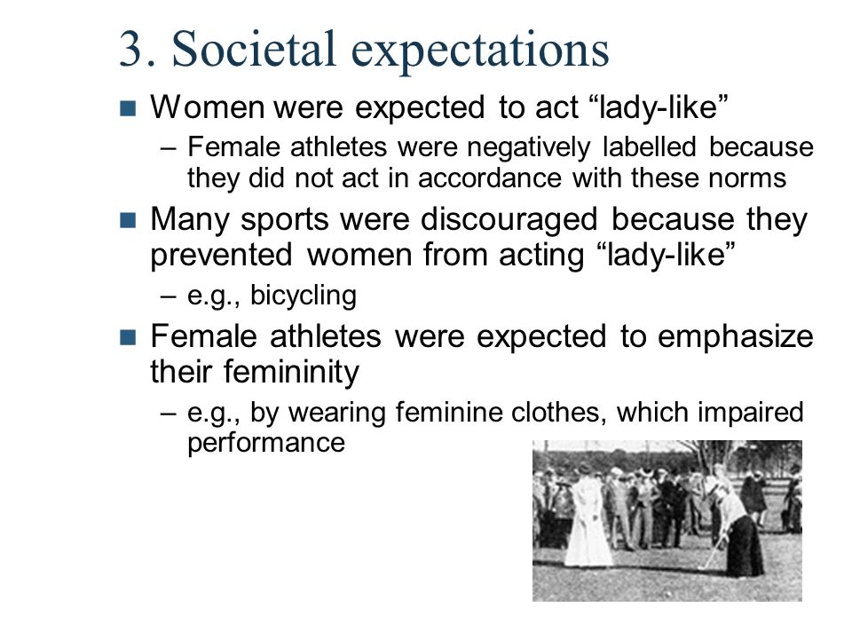 "3. Societal expectations Women were expected to act ""lady-like"" –Female athletes were negatively labelled because they did not act in accordance with"