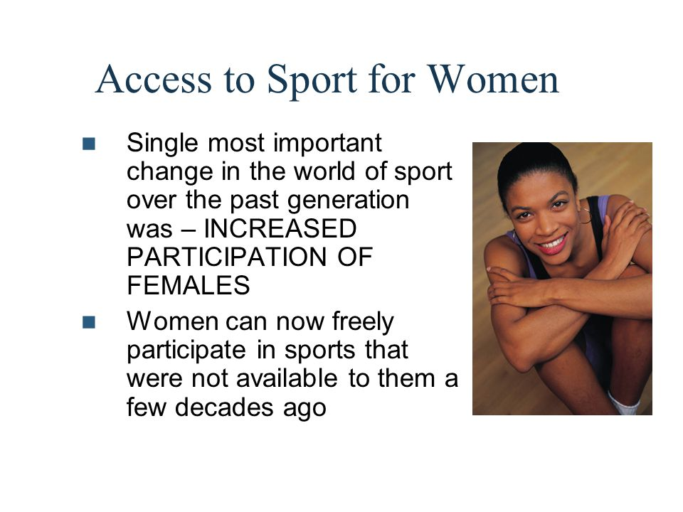 Access to Sport for Women Single most important change in the world of sport over the past generation was – INCREASED PARTICIPATION OF FEMALES Women c
