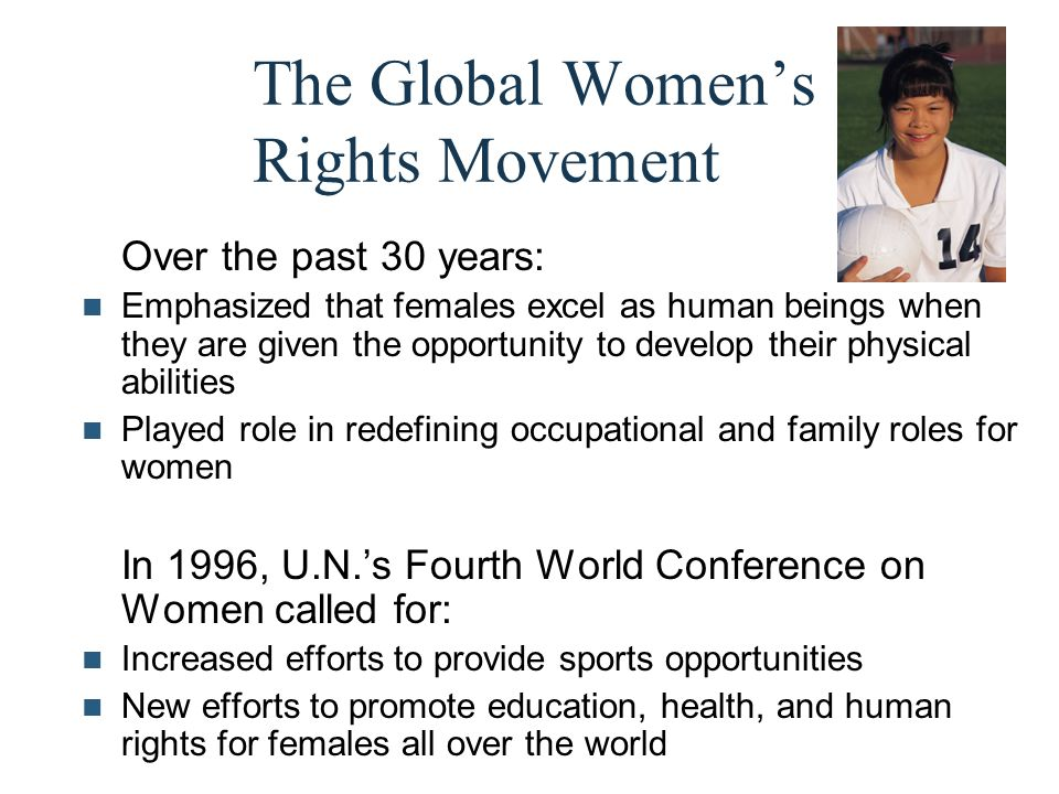 The Global Women's Rights Movement Over the past 30 years: Emphasized that females excel as human beings when they are given the opportunity to develo