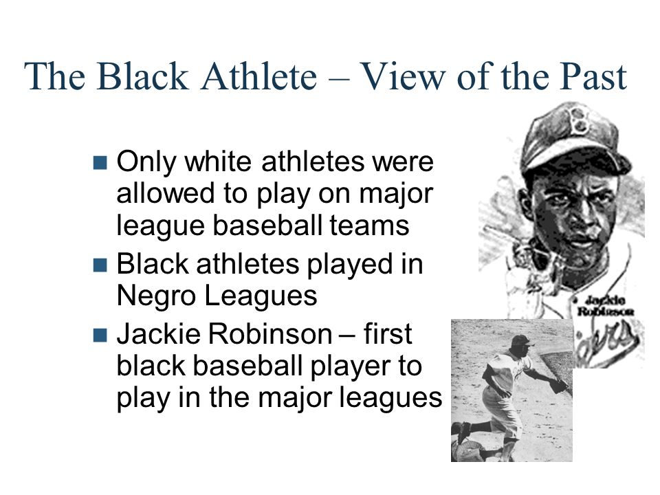 The Black Athlete – View of the Past Only white athletes were allowed to play on major league baseball teams Black athletes played in Negro Leagues Ja