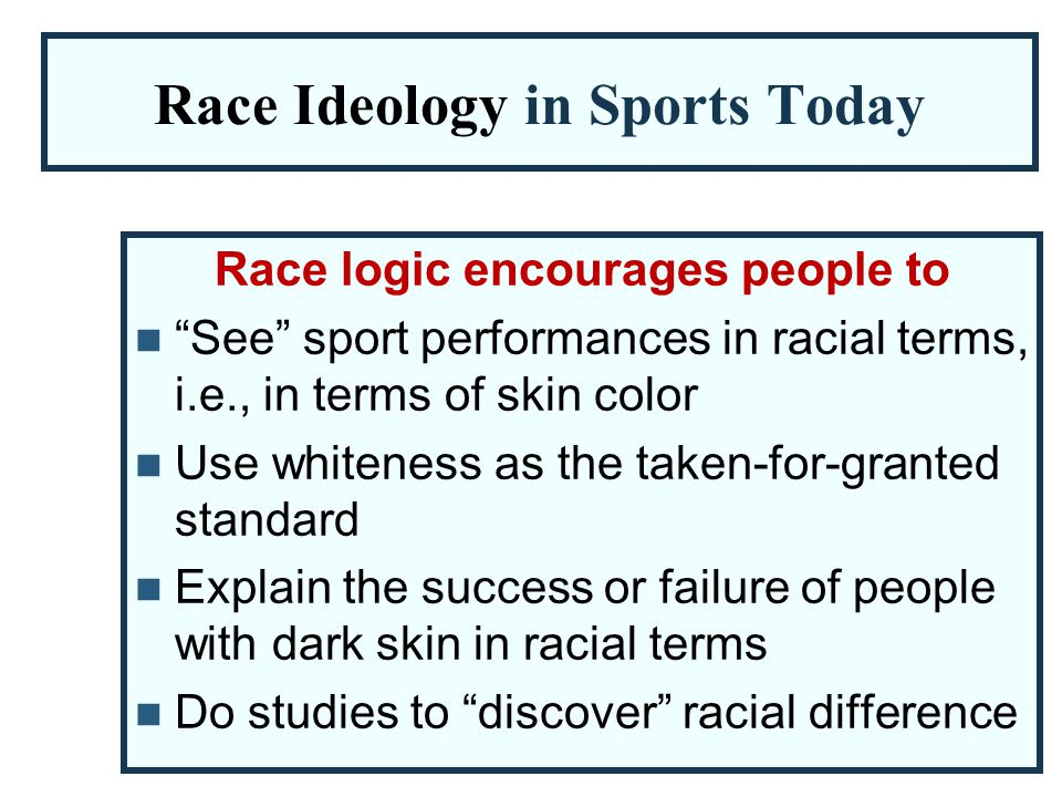 "Race Ideology in Sports Today Race logic encourages people to ""See"" sport performances in racial terms, i.e., in terms of skin color Use whiteness as"
