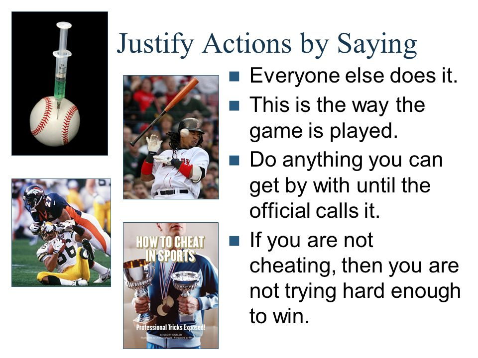 Justify Actions by Saying Everyone else does it. This is the way the game is played. Do anything you can get by with until the official calls it. If y