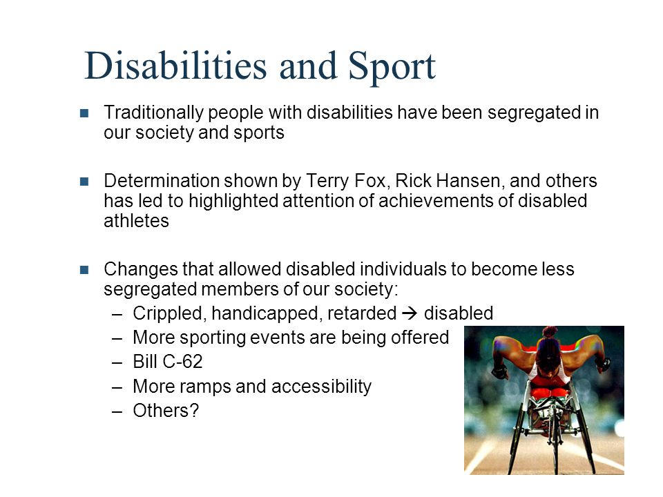 Disabilities and Sport Traditionally people with disabilities have been segregated in our society and sports Determination shown by Terry Fox, Rick Ha