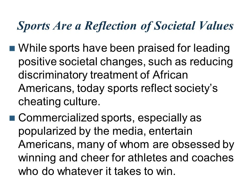 Sports Are a Reflection of Societal Values While sports have been praised for leading positive societal changes, such as reducing discriminatory treat