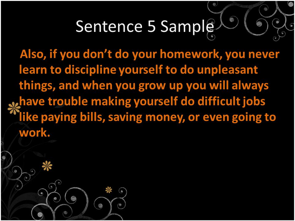 Sentence 5 Sample Also, if you don't do your homework, you never learn to discipline yourself to do unpleasant things, and when you grow up you will always have trouble making yourself do difficult jobs like paying bills, saving money, or even going to work.