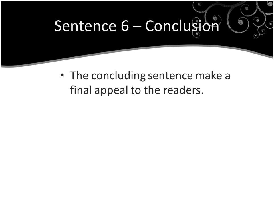 Sentence 6 – Conclusion The concluding sentence make a final appeal to the readers.