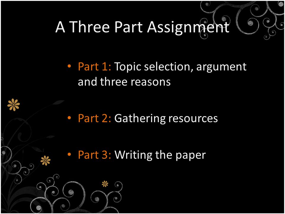A Three Part Assignment Part 1: Topic selection, argument and three reasons Part 2: Gathering resources Part 3: Writing the paper