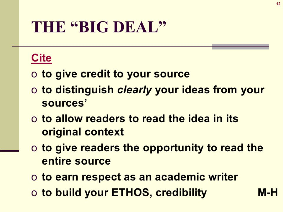 12 THE BIG DEAL Cite oto give credit to your source oto distinguish clearly your ideas from your sources' oto allow readers to read the idea in its original context oto give readers the opportunity to read the entire source oto earn respect as an academic writer oto build your ETHOS, credibilityM-H