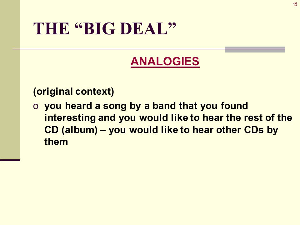 15 THE BIG DEAL ANALOGIES (original context) oyou heard a song by a band that you found interesting and you would like to hear the rest of the CD (album) – you would like to hear other CDs by them