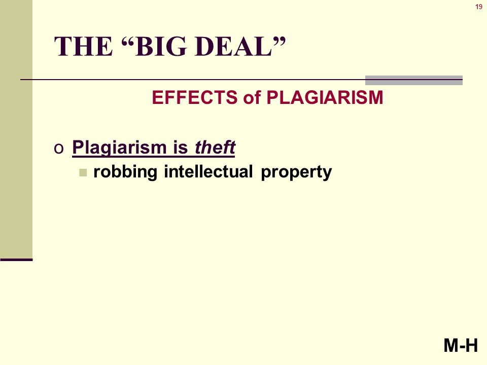 19 THE BIG DEAL EFFECTS of PLAGIARISM oPlagiarism is theft robbing intellectual property M-H
