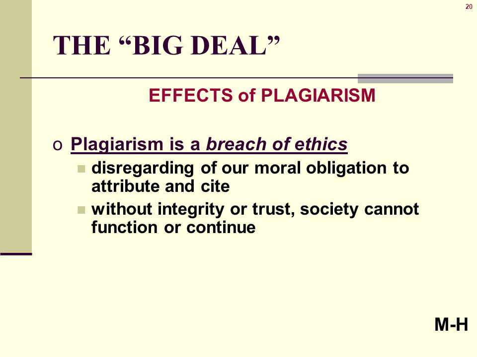 20 THE BIG DEAL EFFECTS of PLAGIARISM oPlagiarism is a breach of ethics disregarding of our moral obligation to attribute and cite without integrity or trust, society cannot function or continue M-H