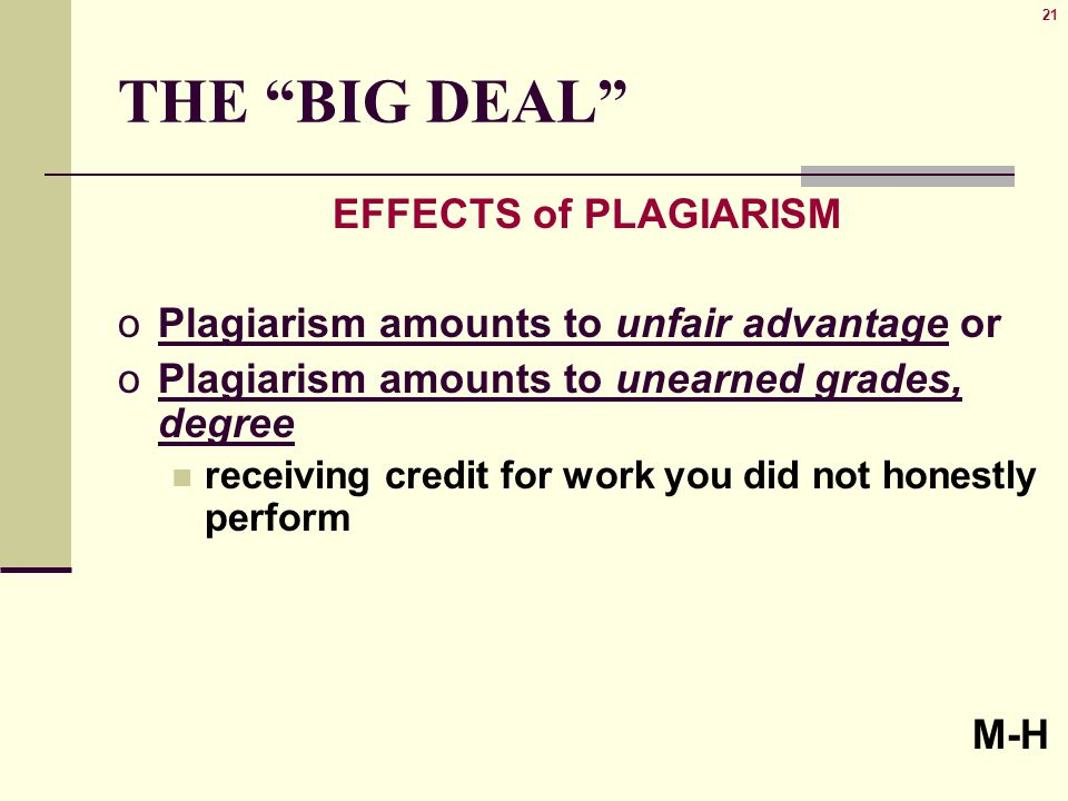 21 THE BIG DEAL EFFECTS of PLAGIARISM oPlagiarism amounts to unfair advantage or oPlagiarism amounts to unearned grades, degree receiving credit for work you did not honestly perform M-H