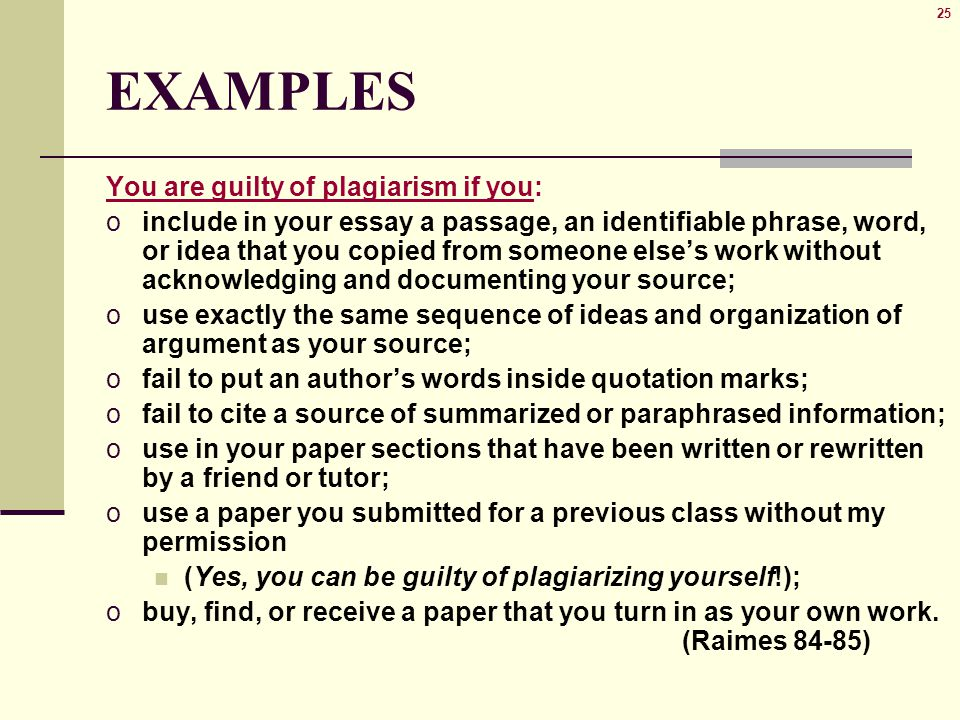 25 EXAMPLES You are guilty of plagiarism if you: oinclude in your essay a passage, an identifiable phrase, word, or idea that you copied from someone else's work without acknowledging and documenting your source; ouse exactly the same sequence of ideas and organization of argument as your source; ofail to put an author's words inside quotation marks; ofail to cite a source of summarized or paraphrased information; ouse in your paper sections that have been written or rewritten by a friend or tutor; ouse a paper you submitted for a previous class without my permission (Yes, you can be guilty of plagiarizing yourself!); obuy, find, or receive a paper that you turn in as your own work.