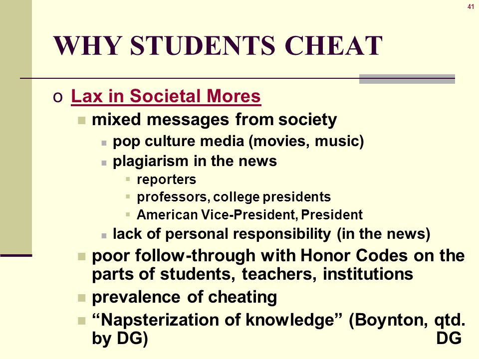 41 WHY STUDENTS CHEAT oLax in Societal Mores mixed messages from society pop culture media (movies, music) plagiarism in the news  reporters  professors, college presidents  American Vice-President, President lack of personal responsibility (in the news) poor follow-through with Honor Codes on the parts of students, teachers, institutions prevalence of cheating Napsterization of knowledge (Boynton, qtd.