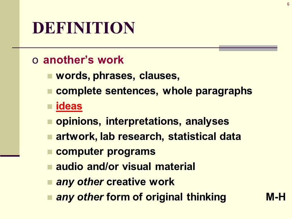 6 DEFINITION oanother's work words, phrases, clauses, complete sentences, whole paragraphs ideas opinions, interpretations, analyses artwork, lab research, statistical data computer programs audio and/or visual material any other creative work any other form of original thinking M-H