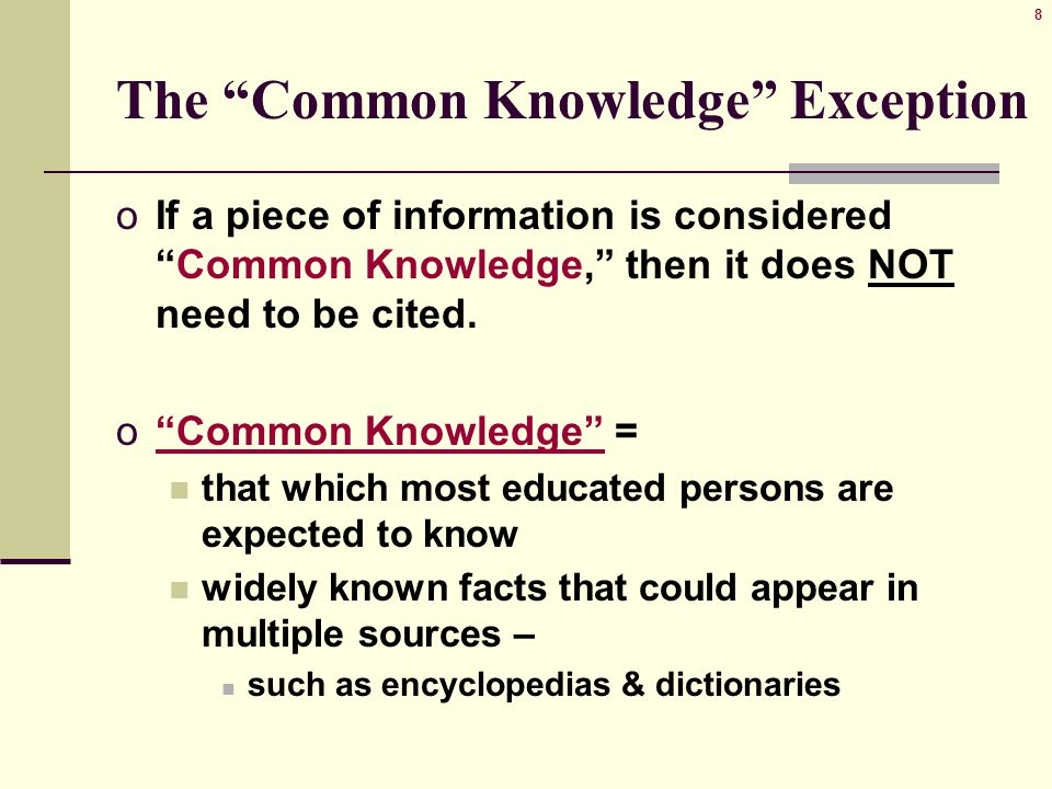 8 The Common Knowledge Exception oIf a piece of information is considered Common Knowledge, then it does NOT need to be cited.