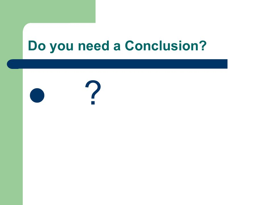 Do you need a Conclusion? ?