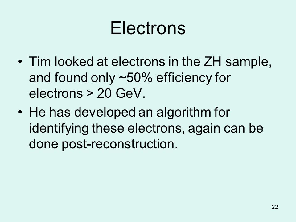 22 Electrons Tim looked at electrons in the ZH sample, and found only ~50% efficiency for electrons > 20 GeV.