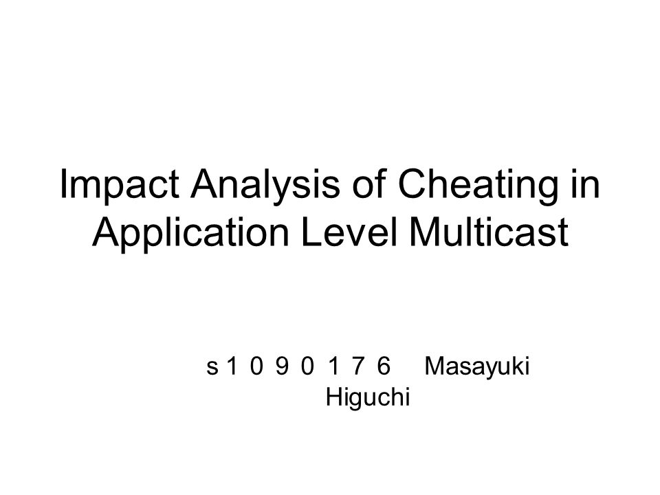 Impact Analysis of Cheating in Application Level Multicast s 1090176 Masayuki Higuchi