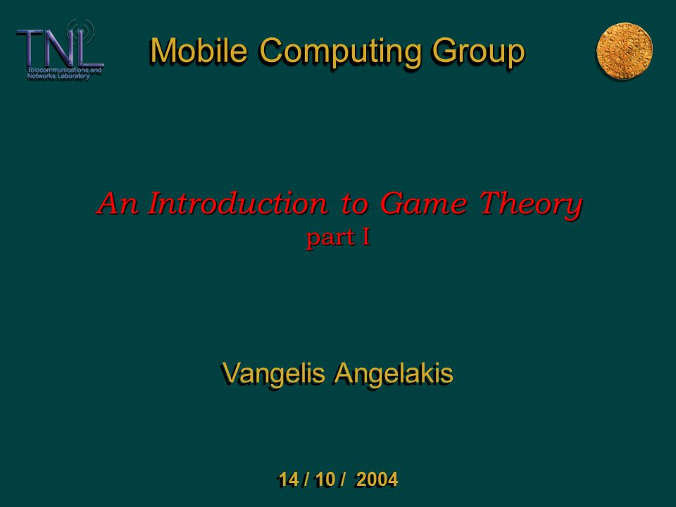 Mobile Computing Group An Introduction to Game Theory part I Vangelis Angelakis 14 / 10 / 2004