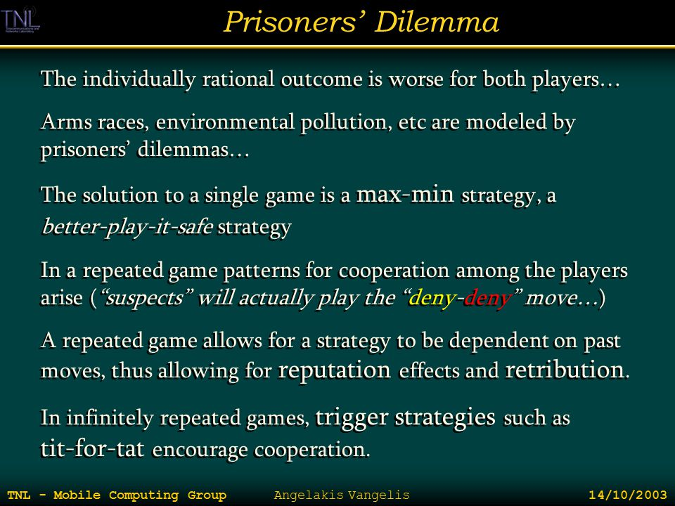 Prisoners' Dilemma TNL - Mobile Computing Group Angelakis Vangelis 14/10/2003 The individually rational outcome is worse for both players… Arms races,
