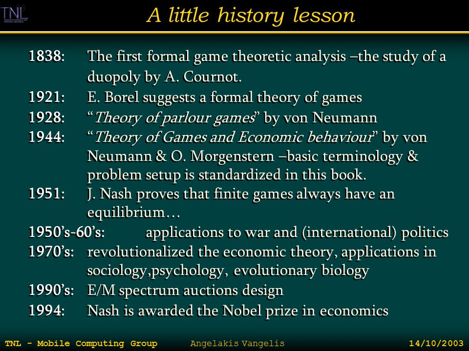 A little history lesson TNL - Mobile Computing Group Angelakis Vangelis 14/10/2003 1838:The first formal game theoretic analysis –the study of a duopo