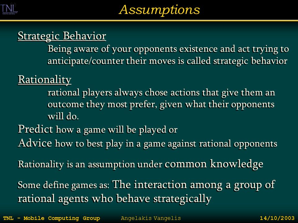 Assumptions TNL - Mobile Computing Group Angelakis Vangelis 14/10/2003 Strategic Behavior Being aware of your opponents existence and act trying to an