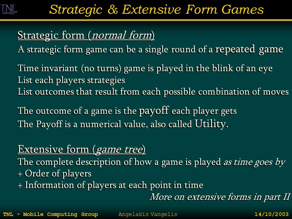 Strategic & Extensive Form Games TNL - Mobile Computing Group Angelakis Vangelis 14/10/2003 Strategic form (normal form) A strategic form game can be