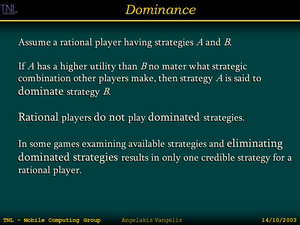 Dominance TNL - Mobile Computing Group Angelakis Vangelis 14/10/2003 Assume a rational player having strategies A and B. If A has a higher utility tha